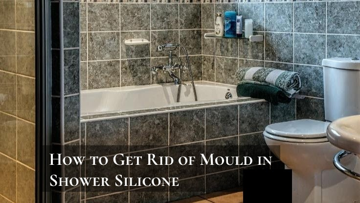 How to Get Rid of Mould in Shower Silicone